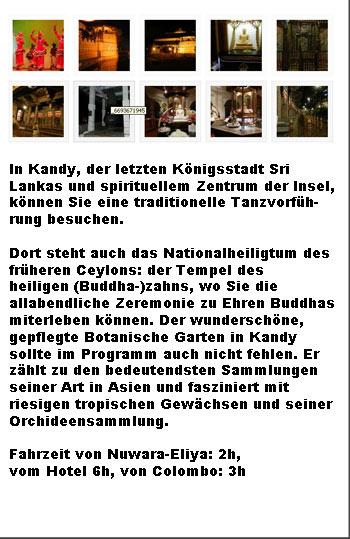 In Kandy steht das Nationalheiligtum des früheren Ceylons: der Tempel des heiligen (Buddha-)zahns, wo Sie die allabendliche Zeremonie zu Ehren Buddhas miterleben können. Der wunderschöne, gepflegte Botanische Garten in Kandy sollte im Programm auch nicht fehlen. Kandy Dance
